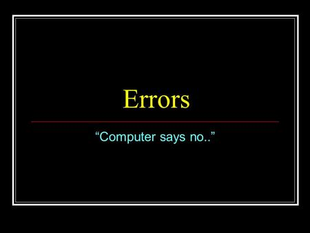 "Errors ""Computer says no.."". Types of Errors Many different types of errors new ones are being invented every day by industrious programming students.."