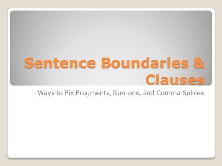 Sentence Boundaries & Clauses Ways to Fix Fragments, Run-ons, and Comma Splices.