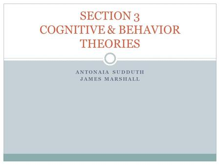 ANTONAIA SUDDUTH JAMES MARSHALL SECTION 3 COGNITIVE & BEHAVIOR THEORIES.