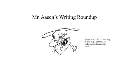 Mr. Aasen's Writing Roundup Please note: This is in no way, in any shape or form, an endorsement for country music.