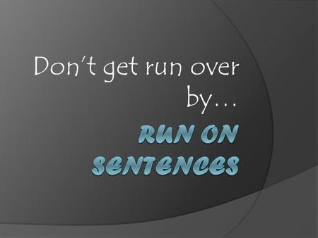 Don't get run over by…. What is a run on? A run-on sentence is one that has two (or more) complete sentences or independent clauses joined together without.