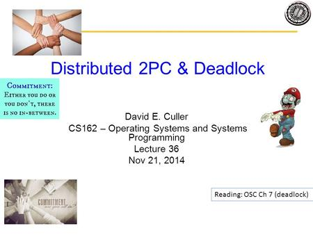 Distributed 2PC & Deadlock David E. Culler CS162 – Operating Systems and Systems Programming Lecture 36 Nov 21, 2014 Reading: OSC Ch 7 (deadlock)