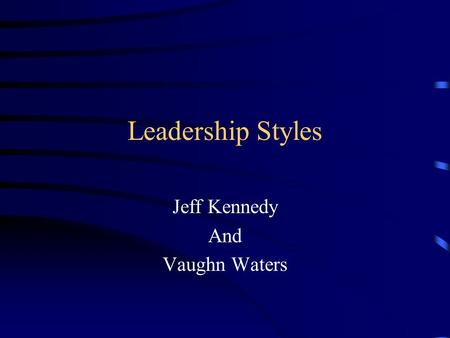 Leadership Styles Jeff Kennedy And Vaughn Waters.