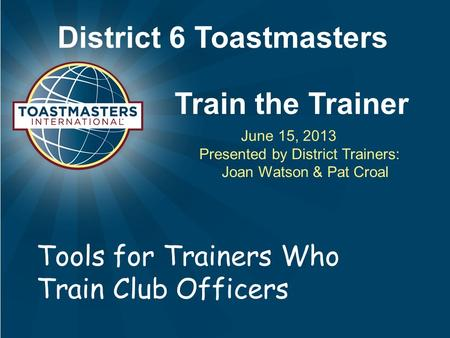 District 6 Toastmasters Train the Trainer June 15, 2013 Presented by District Trainers: Joan Watson & Pat Croal Tools for Trainers Who Train Club Officers.