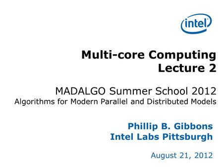 Multi-core Computing Lecture 2 MADALGO Summer School 2012 Algorithms for Modern Parallel and Distributed Models Phillip B. Gibbons Intel Labs Pittsburgh.