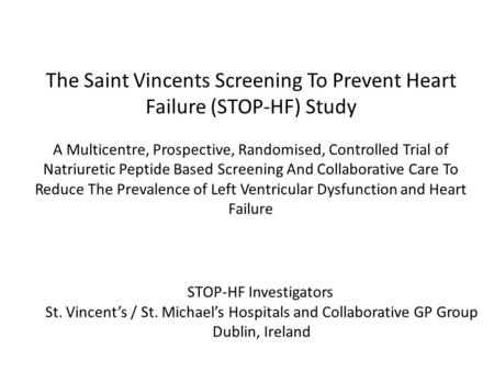 STOP-HF Investigators St. Vincent's / St. Michael's Hospitals and Collaborative GP Group Dublin, Ireland The Saint Vincents Screening To Prevent Heart.