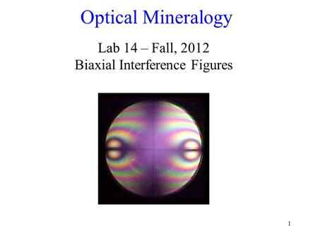 1 Optical Mineralogy Lab 14 – Fall, 2012 Biaxial Interference Figures.