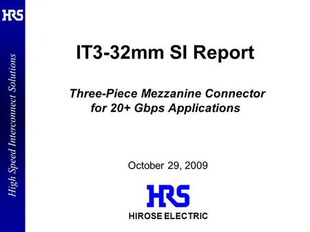 High Speed Interconnect Solutions HIROSE ELECTRIC IT3-32mm SI Report Three-Piece Mezzanine Connector for 20+ Gbps Applications October 29, 2009.