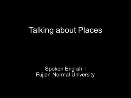 Talking about Places Spoken English I Fujian Normal University.