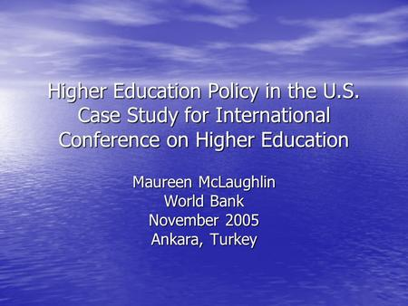 Higher Education Policy in the U.S. Case Study for International Conference on Higher Education Maureen McLaughlin World Bank November 2005 Ankara, Turkey.