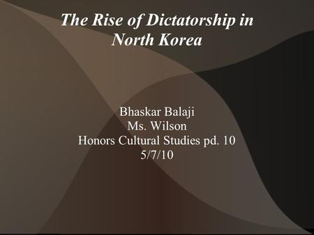 The Rise of Dictatorship in North Korea Bhaskar Balaji Ms. Wilson Honors Cultural Studies pd. 10 5/7/10.