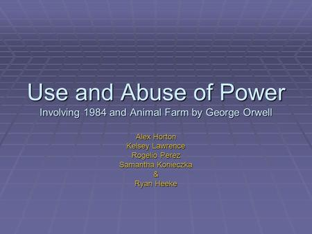Use and Abuse of Power Involving 1984 and Animal Farm by George Orwell Alex Horton Kelsey Lawrence Rogelio Perez Samantha Konieczka & Ryan Heeke.