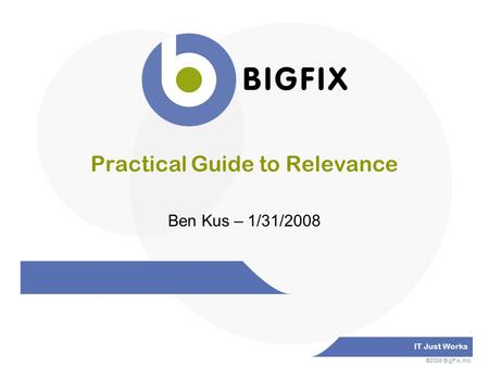 IT Just Works ©2008 BigFix, Inc. Practical Guide to Relevance Ben Kus – 1/31/2008.