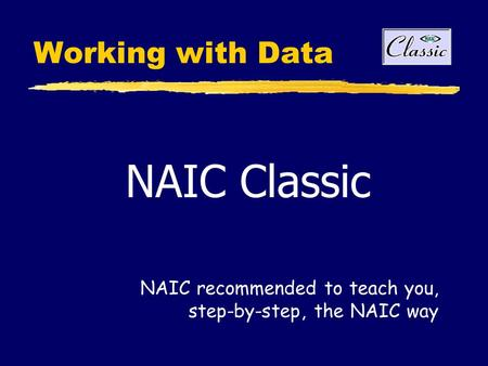 Working with Data NAIC Classic NAIC recommended to teach you, step-by-step, the NAIC way.