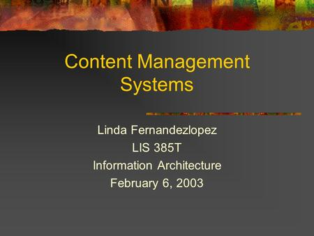 Content Management Systems Linda Fernandezlopez LIS 385T Information Architecture February 6, 2003.