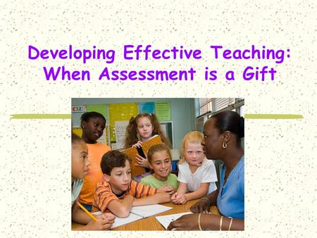 Developing Effective Teaching: When Assessment is a Gift.