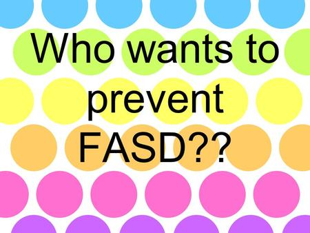 Who wants to prevent FASD??. LEARNING The first step to prevention is learning the basics LEVEL ONE: