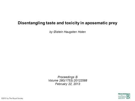 Disentangling taste and toxicity in aposematic prey by Øistein Haugsten Holen Proceedings B Volume 280(1753):20122588 February 22, 2013 ©2013 by The Royal.