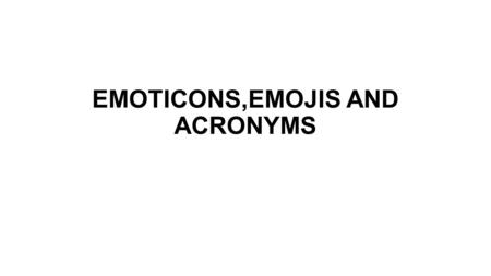 EMOTICONS,EMOJIS AND ACRONYMS. communicating correctly in internet Non-verbal even students that have problems when speaking in English can use them to.