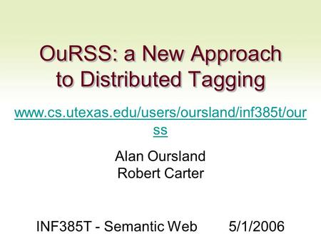 OuRSS: a New Approach to Distributed Tagging www.cs.utexas.edu/users/oursland/inf385t/our ss Alan Oursland Robert Carter INF385T - Semantic Web5/1/2006.
