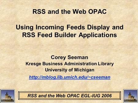 RSS and the Web OPAC EGL-IUG 2006 RSS and the Web OPAC Using Incoming Feeds Display and RSS Feed Builder Applications Corey Seeman Kresge Business Administration.