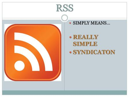 RSS SIMPLY MEANS… SIMPLY MEANS… REALLY SIMPLE REALLY SIMPLE SYNDICATON SYNDICATON.