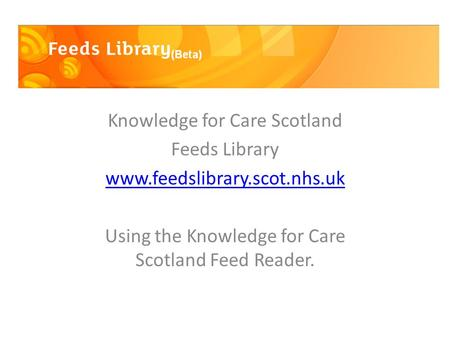 Knowledge for Care Scotland Feeds Library www.feedslibrary.scot.nhs.uk Using the Knowledge for Care Scotland Feed Reader.