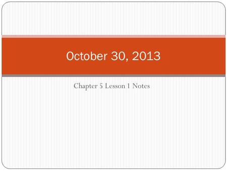 Chapter 5 Lesson 1 Notes October 30, 2013. D.A.S.H. DATE: October 30, 2013 AGENDA: Go over the notes for Chapter 5 Lesson 1 and continue working on Chapter.