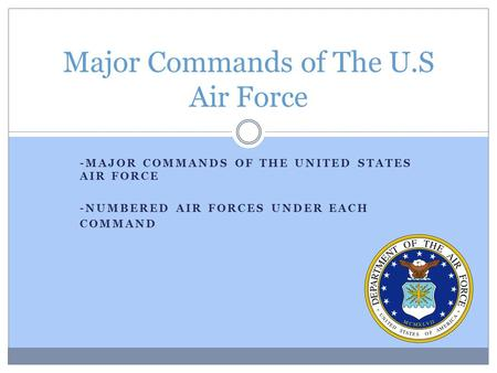 -MAJOR COMMANDS OF THE UNITED STATES AIR FORCE -NUMBERED AIR FORCES UNDER EACH COMMAND Major Commands of The U.S Air Force.