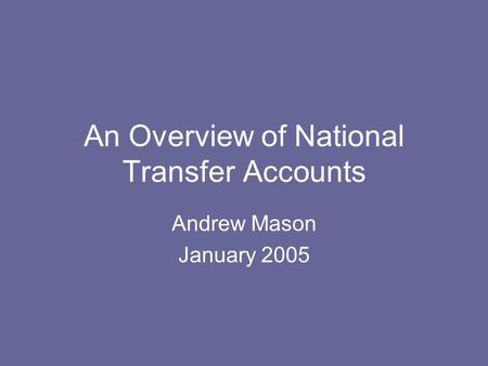 An Overview of National Transfer Accounts Andrew Mason January 2005.