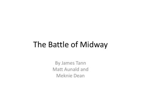 The Battle of Midway By James Tann Matt Aunald and Meknie Dean.