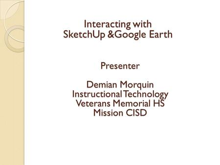 Interacting with SketchUp &Google Earth Presenter Demian Morquin Instructional Technology Veterans Memorial HS Mission CISD.
