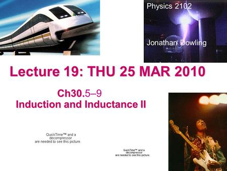 Lecture 19: THU 25 MAR 2010 Ch30. Ch30.5–9 Induction and Inductance II Induction and Inductance II Physics 2102 Jonathan Dowling.