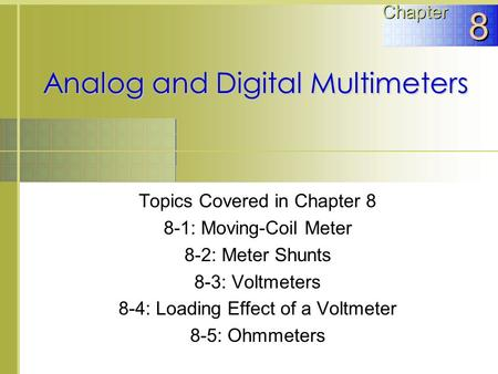 Analog and Digital Multimeters Topics Covered in Chapter 8 8-1: Moving-Coil Meter 8-2: Meter Shunts 8-3: Voltmeters 8-4: Loading Effect of a Voltmeter.