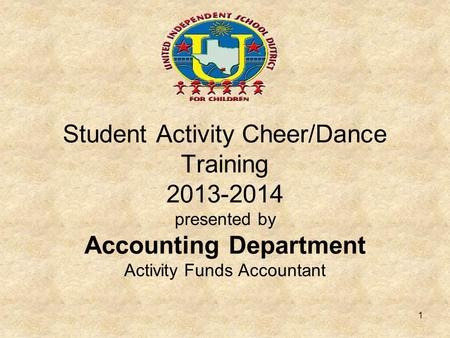 Student Activity Cheer/Dance Training 2013-2014 presented by Accounting Department Activity Funds Accountant 1.