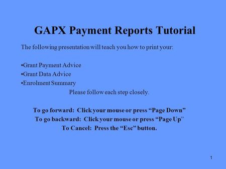 1 GAPX Payment Reports Tutorial The following presentation will teach you how to print your: Grant Payment Advice Grant Data Advice Enrolment Summary Please.