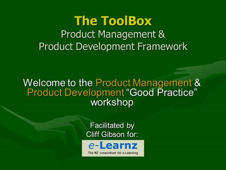 "The ToolBox Product Management & Product Development Framework Welcome to the Product Management & Product Development ""Good Practice"" workshop Facilitated."