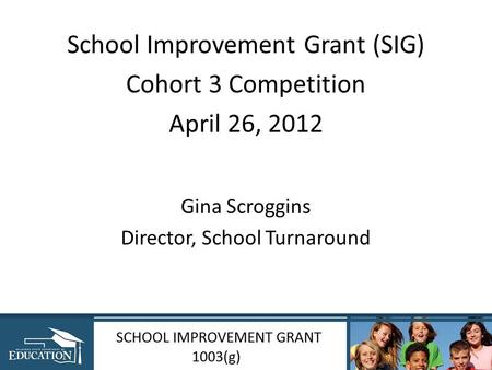 School Improvement Grant (SIG) Cohort 3 Competition April 26, 2012 Gina Scroggins Director, School Turnaround.