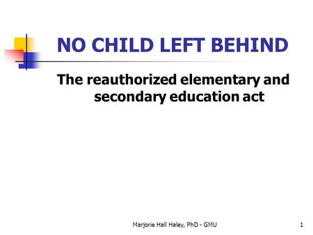 Marjorie Hall Haley, PhD - GMU1 NO CHILD LEFT BEHIND The reauthorized elementary and secondary education act.