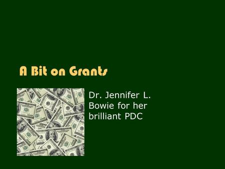 A Bit on Grants Dr. Jennifer L. Bowie for her brilliant PDC.