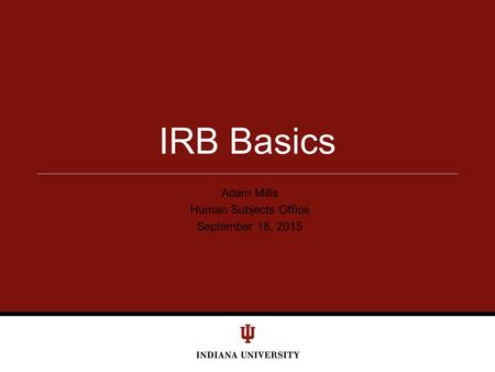 Adam Mills Human Subjects Office September 18, 2015 IRB Basics.