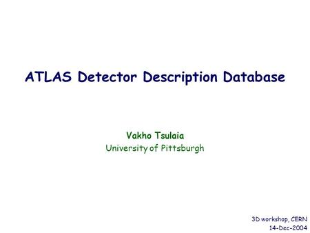 ATLAS Detector Description Database Vakho Tsulaia University of Pittsburgh 3D workshop, CERN 14-Dec-2004.
