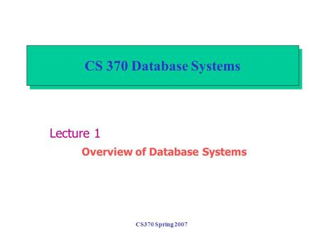 CS370 Spring 2007 CS 370 Database Systems Lecture 1 Overview of Database Systems.