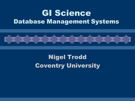 GI Science Database Management Systems Nigel Trodd Coventry University.