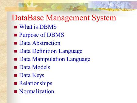 DataBase Management System What is DBMS Purpose of DBMS Data Abstraction Data Definition Language Data Manipulation Language Data Models Data Keys Relationships.