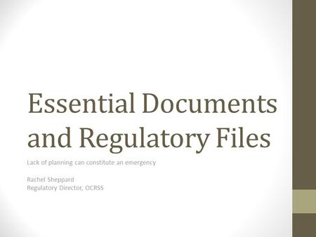 Essential Documents and Regulatory Files Lack of planning can constitute an emergency Rachel Sheppard Regulatory Director, OCRSS.