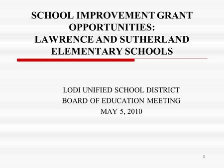 1 SCHOOL IMPROVEMENT GRANT OPPORTUNITIES: LAWRENCE AND SUTHERLAND ELEMENTARY SCHOOLS LODI UNIFIED SCHOOL DISTRICT BOARD OF EDUCATION MEETING MAY 5, 2010.