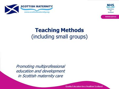 Quality Education for a Healthier Scotland Multidisciplinary Teaching Methods (including small groups) Promoting multiprofessional education and development.