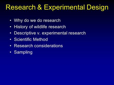 Research & Experimental Design Why do we do research History of wildlife research Descriptive v. experimental research Scientific Method Research considerations.
