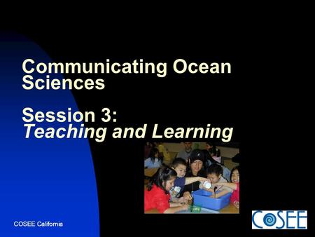 COSEE California Communicating Ocean Sciences Session 3: Teaching and Learning.